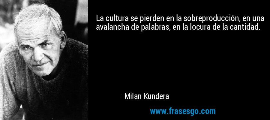La cultura se pierden en la sobreproducción, en una avalancha de palabras, en la locura de la cantidad. – Milan Kundera