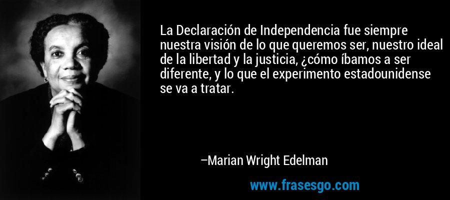La Declaración de Independencia fue siempre nuestra visión de lo que queremos ser, nuestro ideal de la libertad y la justicia, ¿cómo íbamos a ser diferente, y lo que el experimento estadounidense se va a tratar. – Marian Wright Edelman