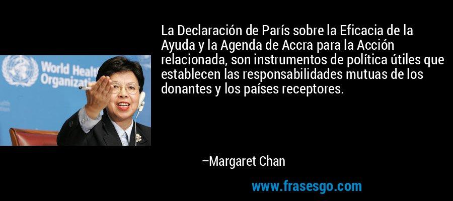 La Declaración de París sobre la Eficacia de la Ayuda y la Agenda de Accra para la Acción relacionada, son instrumentos de política útiles que establecen las responsabilidades mutuas de los donantes y los países receptores. – Margaret Chan