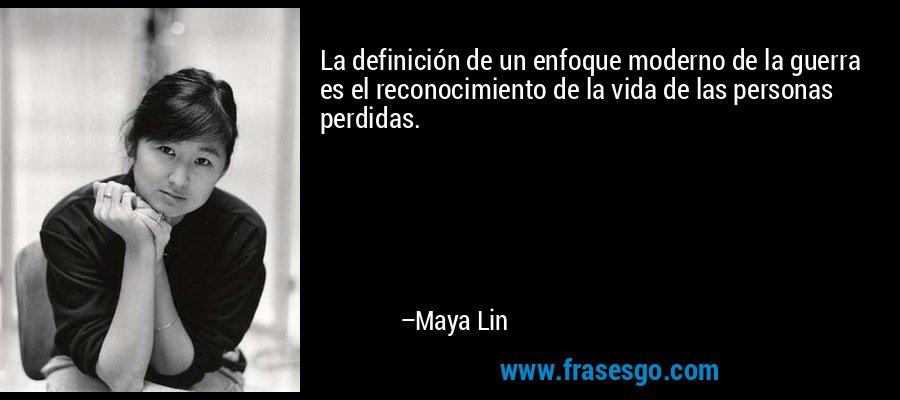 La definición de un enfoque moderno de la guerra es el reconocimiento de la vida de las personas perdidas. – Maya Lin
