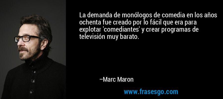 La demanda de monólogos de comedia en los años ochenta fue creado por lo fácil que era para explotar 'comediantes' y crear programas de televisión muy barato. – Marc Maron