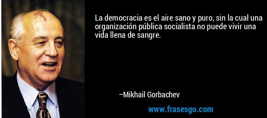 La democracia es el aire sano y puro, sin la cual una organización pública socialista no puede vivir una vida llena de sangre. – Mikhail Gorbachev