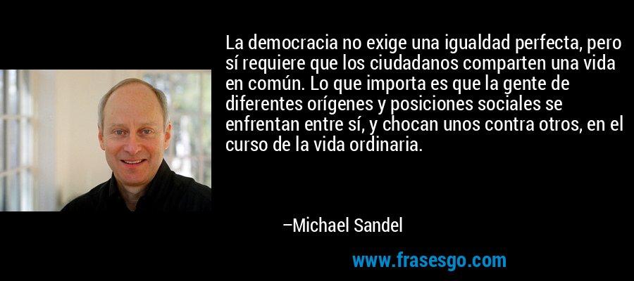 La democracia no exige una igualdad perfecta, pero sí requiere que los ciudadanos comparten una vida en común. Lo que importa es que la gente de diferentes orígenes y posiciones sociales se enfrentan entre sí, y chocan unos contra otros, en el curso de la vida ordinaria. – Michael Sandel