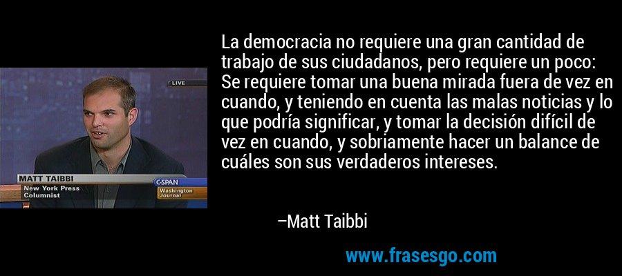 La democracia no requiere una gran cantidad de trabajo de sus ciudadanos, pero requiere un poco: Se requiere tomar una buena mirada fuera de vez en cuando, y teniendo en cuenta las malas noticias y lo que podría significar, y tomar la decisión difícil de vez en cuando, y sobriamente hacer un balance de cuáles son sus verdaderos intereses. – Matt Taibbi