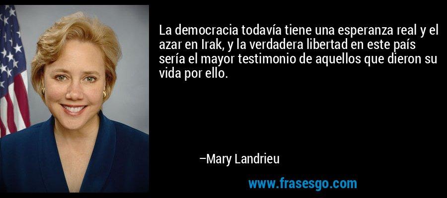La democracia todavía tiene una esperanza real y el azar en Irak, y la verdadera libertad en este país sería el mayor testimonio de aquellos que dieron su vida por ello. – Mary Landrieu