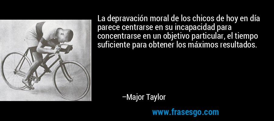 La depravación moral de los chicos de hoy en día parece centrarse en su incapacidad para concentrarse en un objetivo particular, el tiempo suficiente para obtener los máximos resultados. – Major Taylor