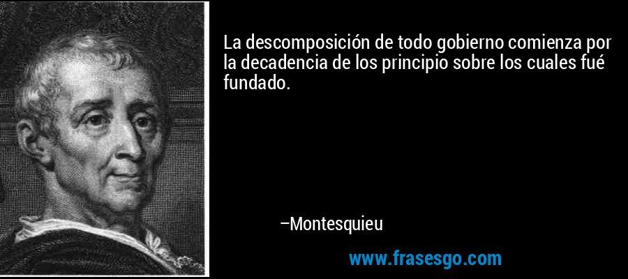 La descomposición de todo gobierno comienza por la decadencia de los principio sobre los cuales fué fundado. – Montesquieu
