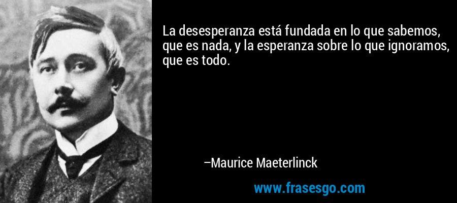 La desesperanza está fundada en lo que sabemos, que es nada, y la esperanza sobre lo que ignoramos, que es todo. – Maurice Maeterlinck