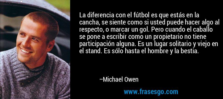 La diferencia con el fútbol es que estás en la cancha, se siente como si usted puede hacer algo al respecto, o marcar un gol. Pero cuando el caballo se pone a escribir como un propietario no tiene participación alguna. Es un lugar solitario y viejo en el stand. Es sólo hasta el hombre y la bestia. – Michael Owen