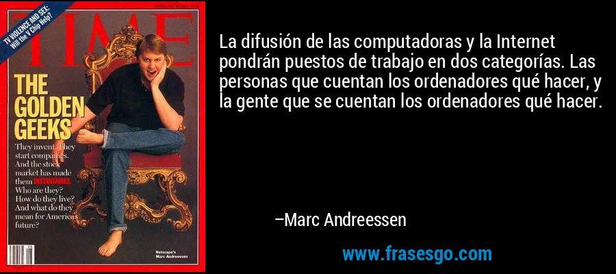 La difusión de las computadoras y la Internet pondrán puestos de trabajo en dos categorías. Las personas que cuentan los ordenadores qué hacer, y la gente que se cuentan los ordenadores qué hacer. – Marc Andreessen