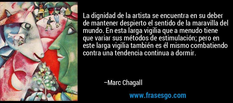 La dignidad de la artista se encuentra en su deber de mantener despierto el sentido de la maravilla del mundo. En esta larga vigilia que a menudo tiene que variar sus métodos de estimulación; pero en este larga vigilia también es él mismo combatiendo contra una tendencia continua a dormir. – Marc Chagall