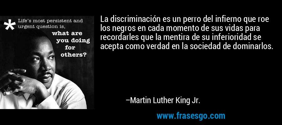 La discriminación es un perro del infierno que roe los negros en cada momento de sus vidas para recordarles que la mentira de su inferioridad se acepta como verdad en la sociedad de dominarlos. – Martin Luther King Jr.