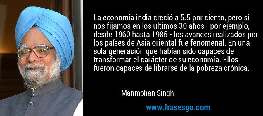 La economía india creció a 5.5 por ciento, pero si nos fijamos en los últimos 30 años - por ejemplo, desde 1960 hasta 1985 - los avances realizados por los países de Asia oriental fue fenomenal. En una sola generación que habían sido capaces de transformar el carácter de su economía. Ellos fueron capaces de librarse de la pobreza crónica. – Manmohan Singh