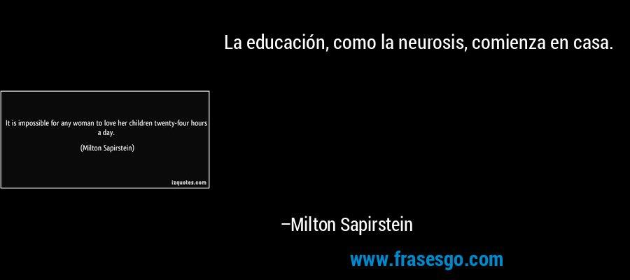 La educación, como la neurosis, comienza en casa. – Milton Sapirstein