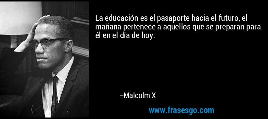 La educación es el pasaporte hacia el futuro, el mañana pertenece a aquellos que se preparan para él en el día de hoy. – Malcolm X