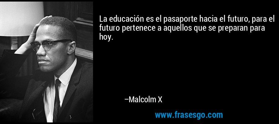 La educación es el pasaporte hacia el futuro, para el futuro pertenece a aquellos que se preparan para hoy. – Malcolm X