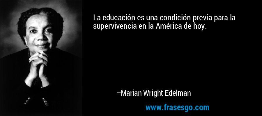 La educación es una condición previa para la supervivencia en la América de hoy. – Marian Wright Edelman