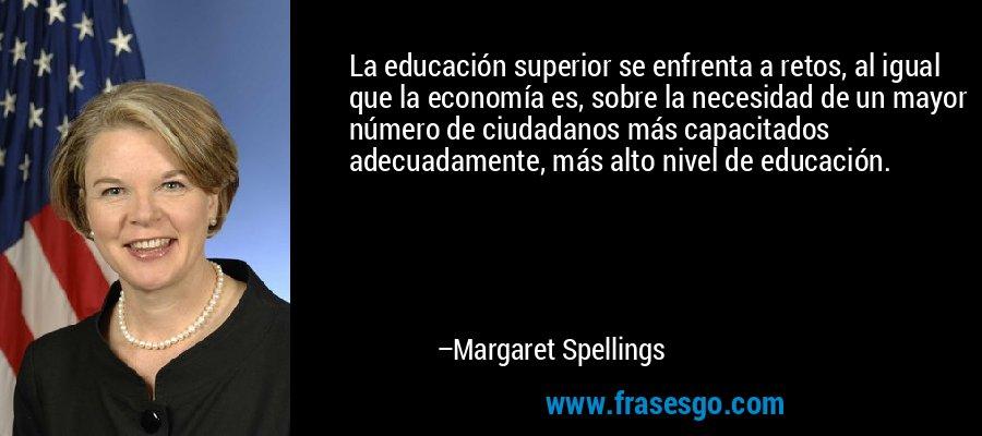 La educación superior se enfrenta a retos, al igual que la economía es, sobre la necesidad de un mayor número de ciudadanos más capacitados adecuadamente, más alto nivel de educación. – Margaret Spellings