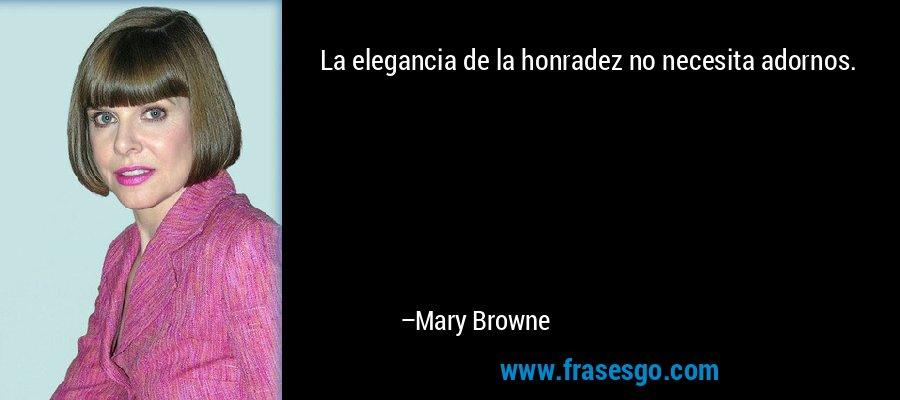 La elegancia de la honradez no necesita adornos. – Mary Browne