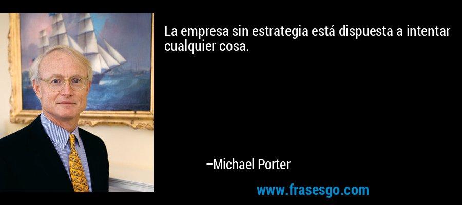 La empresa sin estrategia está dispuesta a intentar cualquier cosa. – Michael Porter