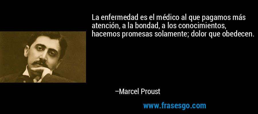 La enfermedad es el médico al que pagamos más atención, a la bondad, a los conocimientos, hacemos promesas solamente; dolor que obedecen. – Marcel Proust