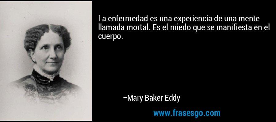 La enfermedad es una experiencia de una mente llamada mortal. Es el miedo que se manifiesta en el cuerpo. – Mary Baker Eddy