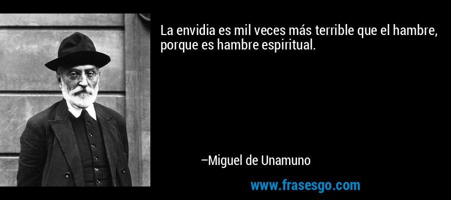 La envidia es mil veces más terrible que el hambre, porque es hambre espiritual. – Miguel de Unamuno