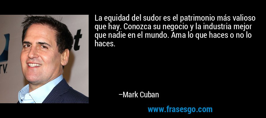La equidad del sudor es el patrimonio más valioso que hay. Conozca su negocio y la industria mejor que nadie en el mundo. Ama lo que haces o no lo haces. – Mark Cuban