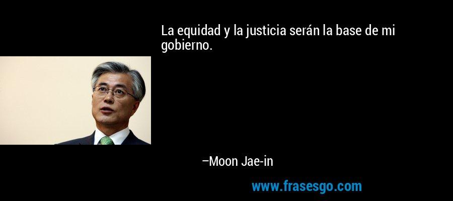 La equidad y la justicia serán la base de mi gobierno. – Moon Jae-in