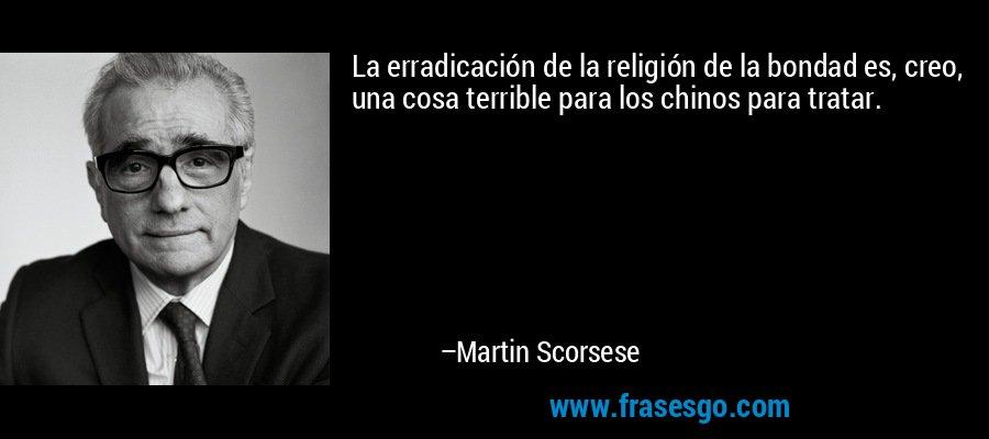 La erradicación de la religión de la bondad es, creo, una cosa terrible para los chinos para tratar. – Martin Scorsese