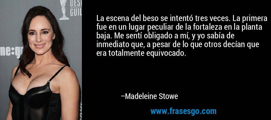 La escena del beso se intentó tres veces. La primera fue en un lugar peculiar de la fortaleza en la planta baja. Me sentí obligado a mí, y yo sabía de inmediato que, a pesar de lo que otros decían que era totalmente equivocado. – Madeleine Stowe