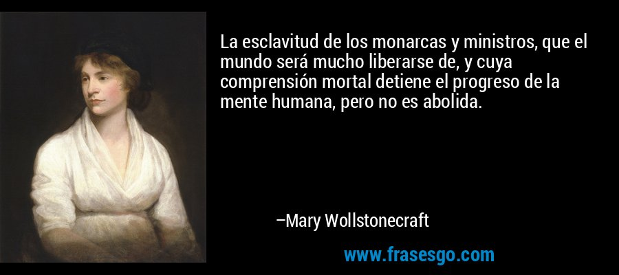 La esclavitud de los monarcas y ministros, que el mundo será mucho liberarse de, y cuya comprensión mortal detiene el progreso de la mente humana, pero no es abolida. – Mary Wollstonecraft