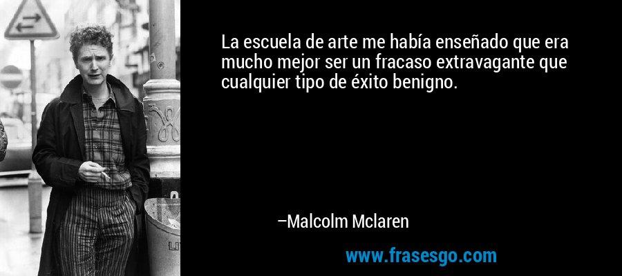 La escuela de arte me había enseñado que era mucho mejor ser un fracaso extravagante que cualquier tipo de éxito benigno. – Malcolm Mclaren