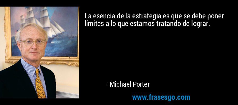 La esencia de la estrategia es que se debe poner límites a lo que estamos tratando de lograr. – Michael Porter