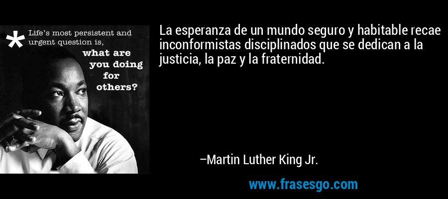 La esperanza de un mundo seguro y habitable recae inconformistas disciplinados que se dedican a la justicia, la paz y la fraternidad. – Martin Luther King Jr.