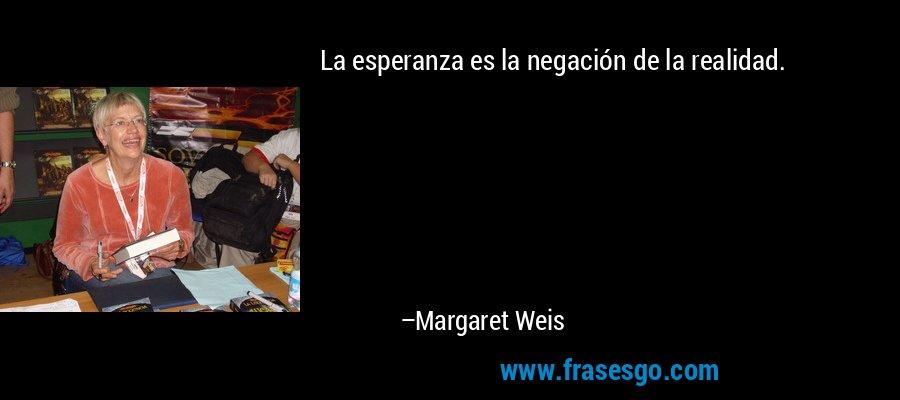 La esperanza es la negación de la realidad. – Margaret Weis