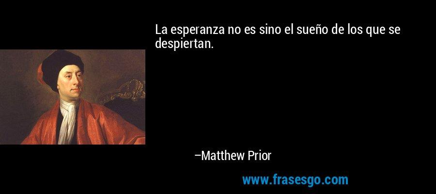 La esperanza no es sino el sueño de los que se despiertan. – Matthew Prior