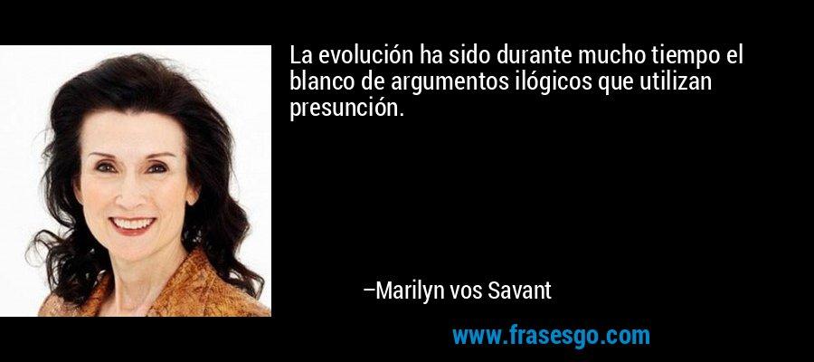 La evolución ha sido durante mucho tiempo el blanco de argumentos ilógicos que utilizan presunción. – Marilyn vos Savant