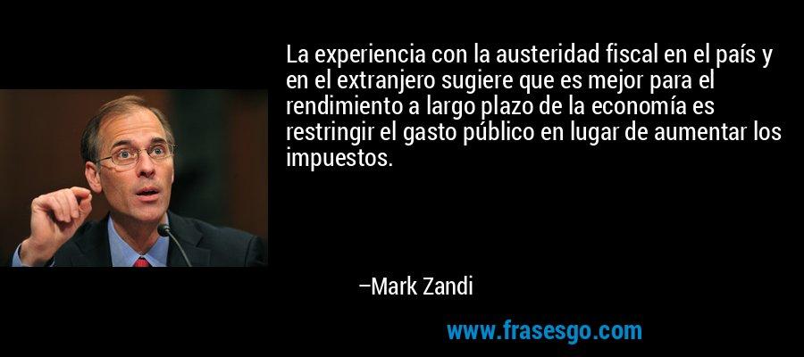 La experiencia con la austeridad fiscal en el país y en el extranjero sugiere que es mejor para el rendimiento a largo plazo de la economía es restringir el gasto público en lugar de aumentar los impuestos. – Mark Zandi