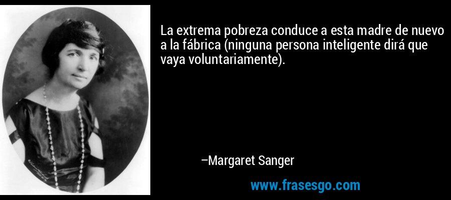 La extrema pobreza conduce a esta madre de nuevo a la fábrica (ninguna persona inteligente dirá que vaya voluntariamente). – Margaret Sanger