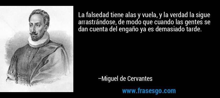 La falsedad tiene alas y vuela, y la verdad la sigue arrastrándose, de modo que cuando las gentes se dan cuenta del engaño ya es demasiado tarde. – Miguel de Cervantes