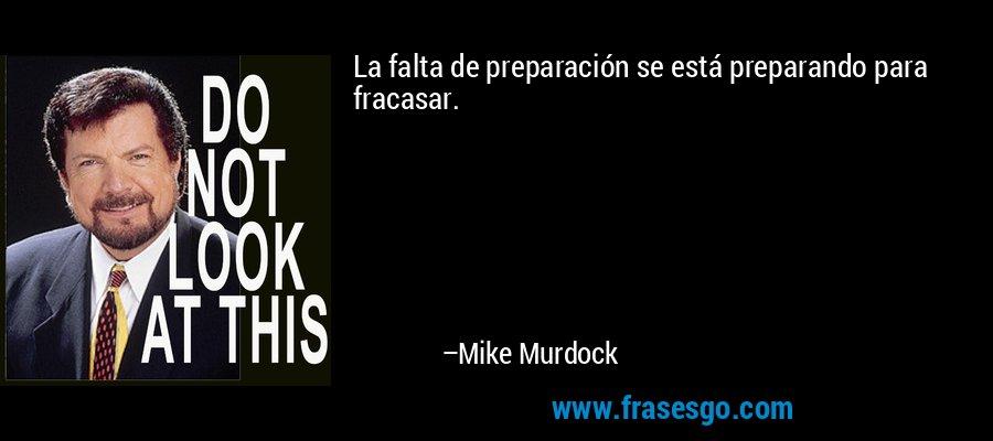 La falta de preparación se está preparando para fracasar. – Mike Murdock