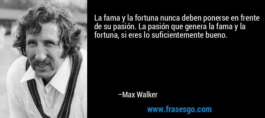 La fama y la fortuna nunca deben ponerse en frente de su pasión. La pasión que genera la fama y la fortuna, si eres lo suficientemente bueno. – Max Walker