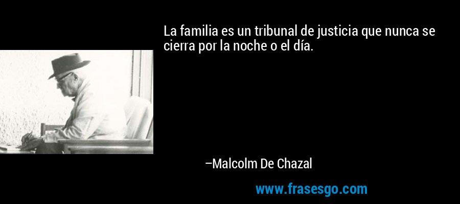 La familia es un tribunal de justicia que nunca se cierra por la noche o el día. – Malcolm De Chazal