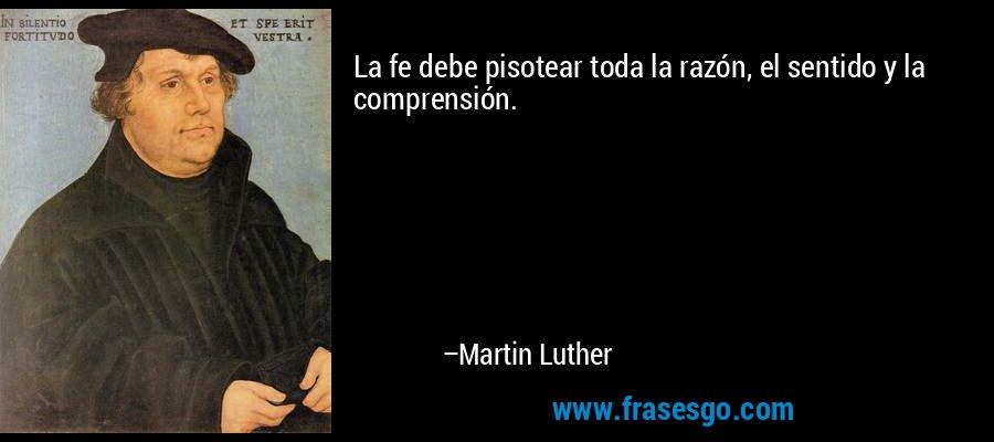 La fe debe pisotear toda la razón, el sentido y la comprensión. – Martin Luther