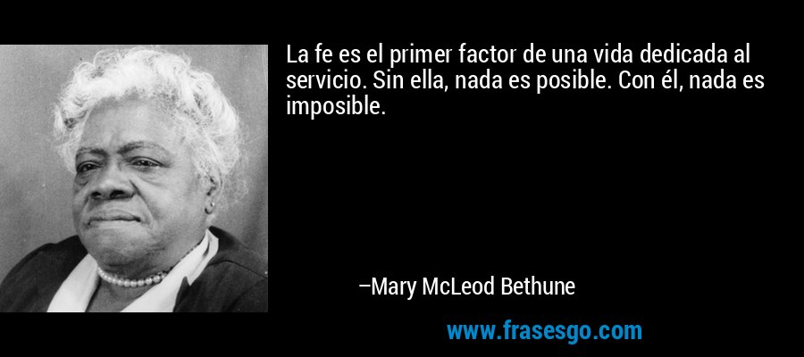 La fe es el primer factor de una vida dedicada al servicio. Sin ella, nada es posible. Con él, nada es imposible. – Mary McLeod Bethune