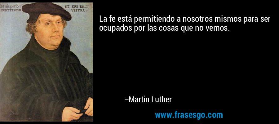 La fe está permitiendo a nosotros mismos para ser ocupados por las cosas que no vemos. – Martin Luther