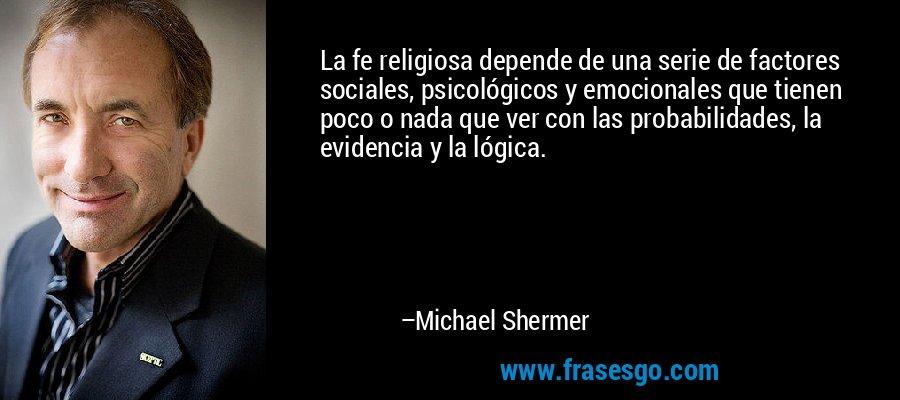 La fe religiosa depende de una serie de factores sociales, psicológicos y emocionales que tienen poco o nada que ver con las probabilidades, la evidencia y la lógica. – Michael Shermer