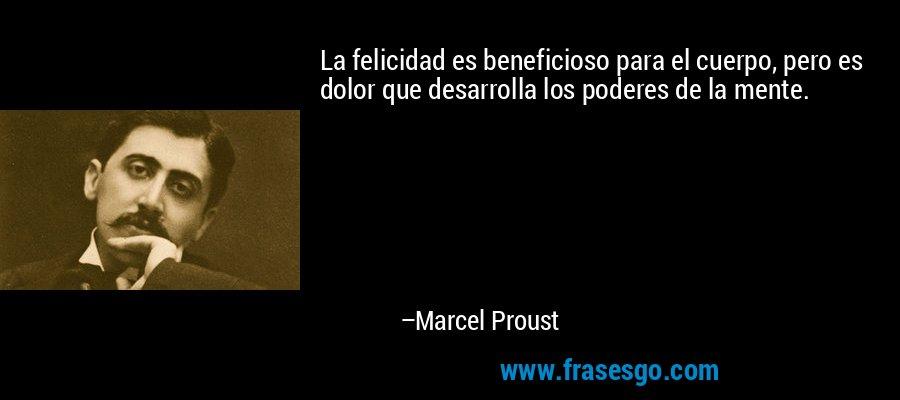 La felicidad es beneficioso para el cuerpo, pero es dolor que desarrolla los poderes de la mente. – Marcel Proust