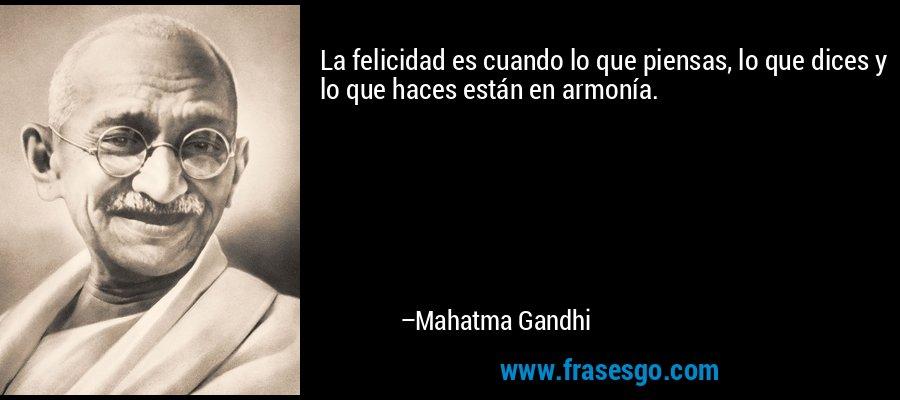 La felicidad es cuando lo que piensas, lo que dices y lo que haces están en armonía. – Mahatma Gandhi